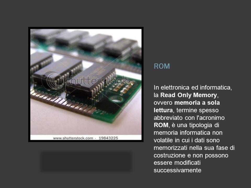 In elettronica ed informatica, la Read Only Memory, ovvero memoria a sola lettura, termine spesso abbreviato con l'acronimo ROM, è una tipologia di me