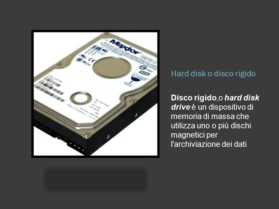 Hard disk o disco rigido Disco rigido,o hard disk drive è un dispositivo di memoria di massa che utilizza uno o più dischi magnetici per l archiviazione dei dati