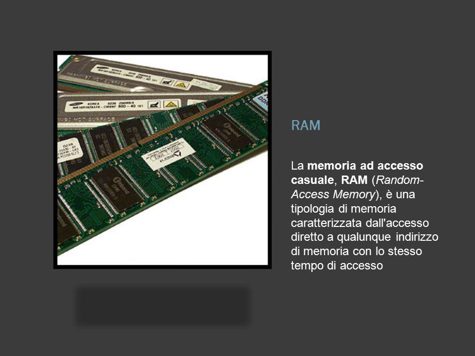 RAM La memoria ad accesso casuale, RAM (Random- Access Memory), è una tipologia di memoria caratterizzata dall'accesso diretto a qualunque indirizzo d
