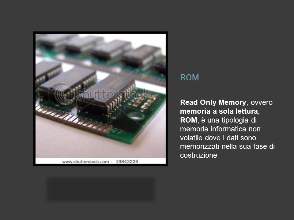 Read Only Memory, ovvero memoria a sola lettura, ROM, è una tipologia di memoria informatica non volatile dove i dati sono memorizzati nella sua fase di costruzione