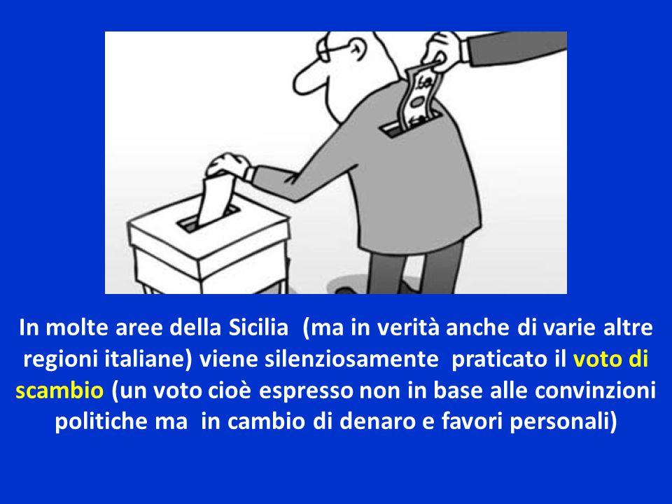 In molte aree della Sicilia (ma in verità anche di varie altre regioni italiane) viene silenziosamente praticato il voto di scambio (un voto cioè espresso non in base alle convinzioni politiche ma in cambio di denaro e favori personali)