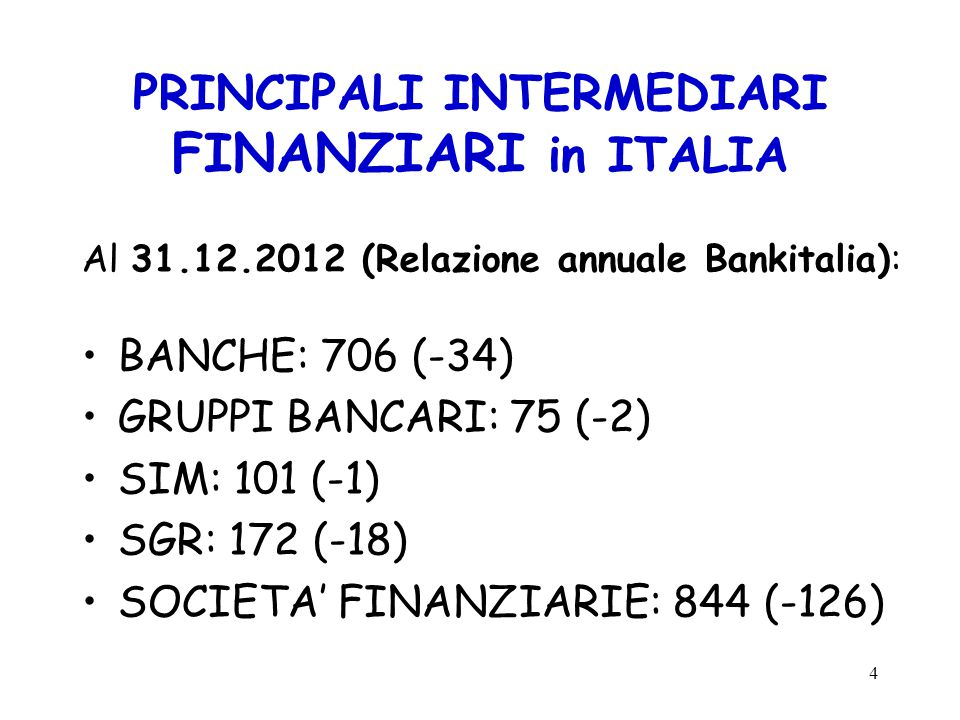 PRINCIPALI INTERMEDIARI FINANZIARI in ITALIA Al 31.12.2012 (Relazione annuale Bankitalia): BANCHE: 706 (-34) GRUPPI BANCARI: 75 (-2) SIM: 101 (-1) SGR: 172 (-18) SOCIETA' FINANZIARIE: 844 (-126) 4