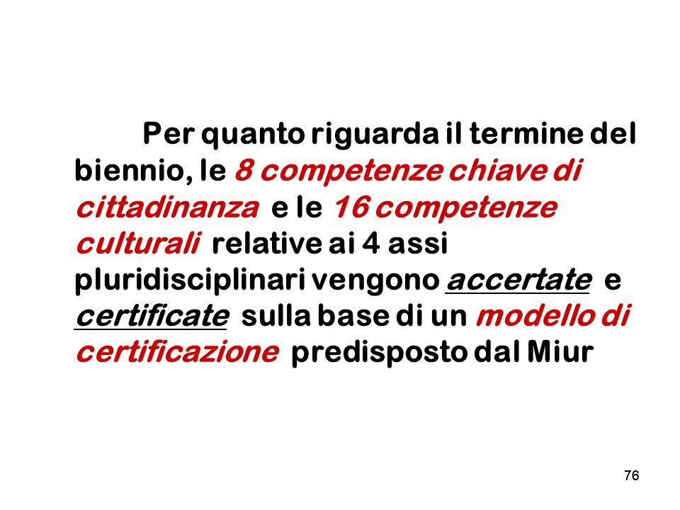 76 Per quanto riguarda il termine del biennio, le 8 competenze chiave di cittadinanza e le 16 competenze culturali relative ai 4 assi pluridisciplinar