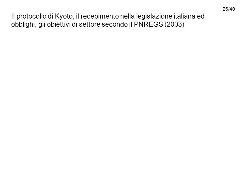 26/40 Il protocollo di Kyoto, il recepimento nella legislazione italiana ed obblighi, gli obiettivi di settore secondo il PNREGS (2003)