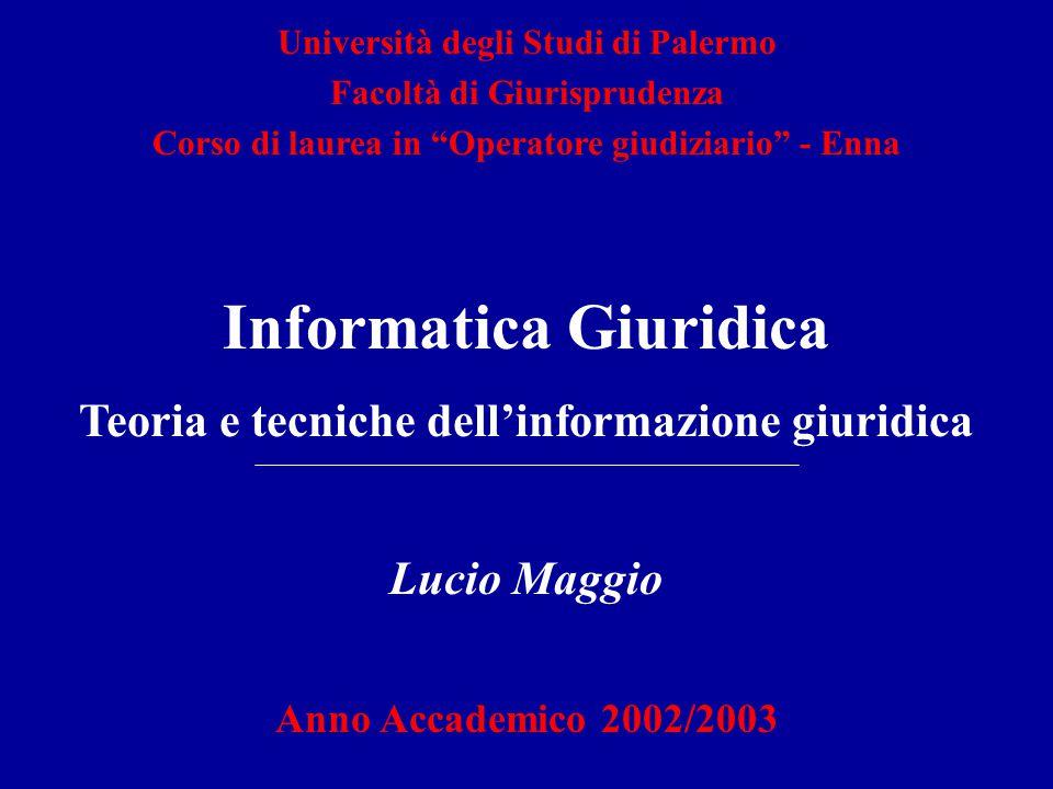 Informatica Giuridica Teoria e tecniche dell'informazione giuridica Lucio Maggio Anno Accademico 2002/2003 Università degli Studi di Palermo Facoltà d