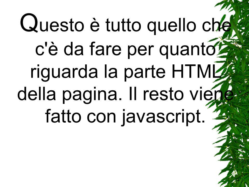 Q uesto è tutto quello che c'è da fare per quanto riguarda la parte HTML della pagina. Il resto viene fatto con javascript.