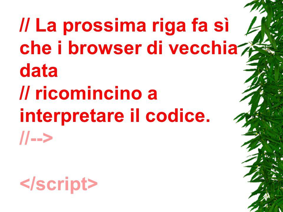// La prossima riga fa sì che i browser di vecchia data // ricomincino a interpretare il codice. //-->