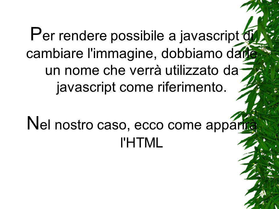 P er rendere possibile a javascript di cambiare l immagine, dobbiamo darle un nome che verrà utilizzato da javascript come riferimento.