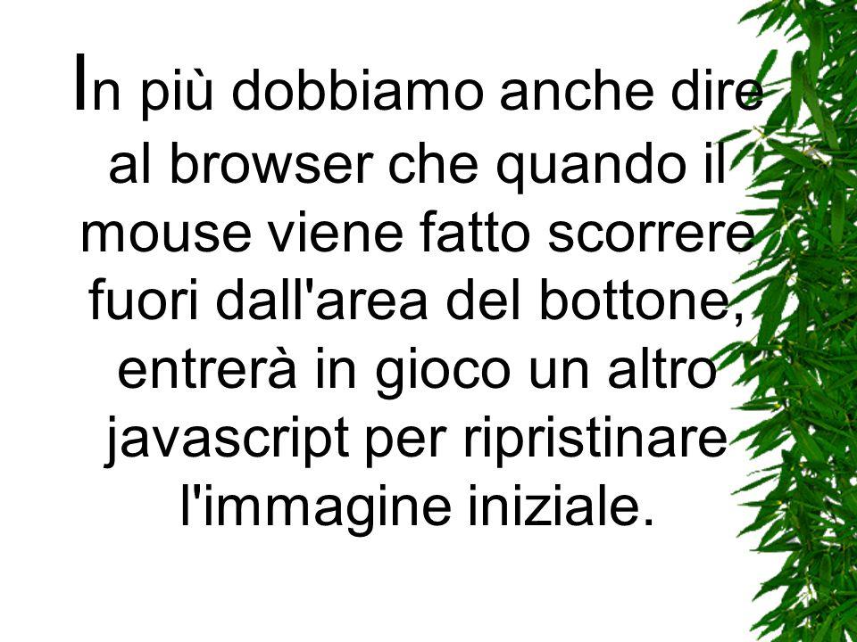 I n più dobbiamo anche dire al browser che quando il mouse viene fatto scorrere fuori dall area del bottone, entrerà in gioco un altro javascript per ripristinare l immagine iniziale.