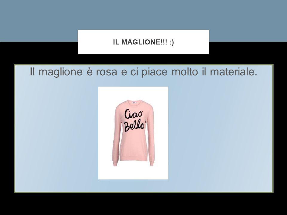 Il maglione è rosa e ci piace molto il materiale. IL MAGLIONE!!! :)