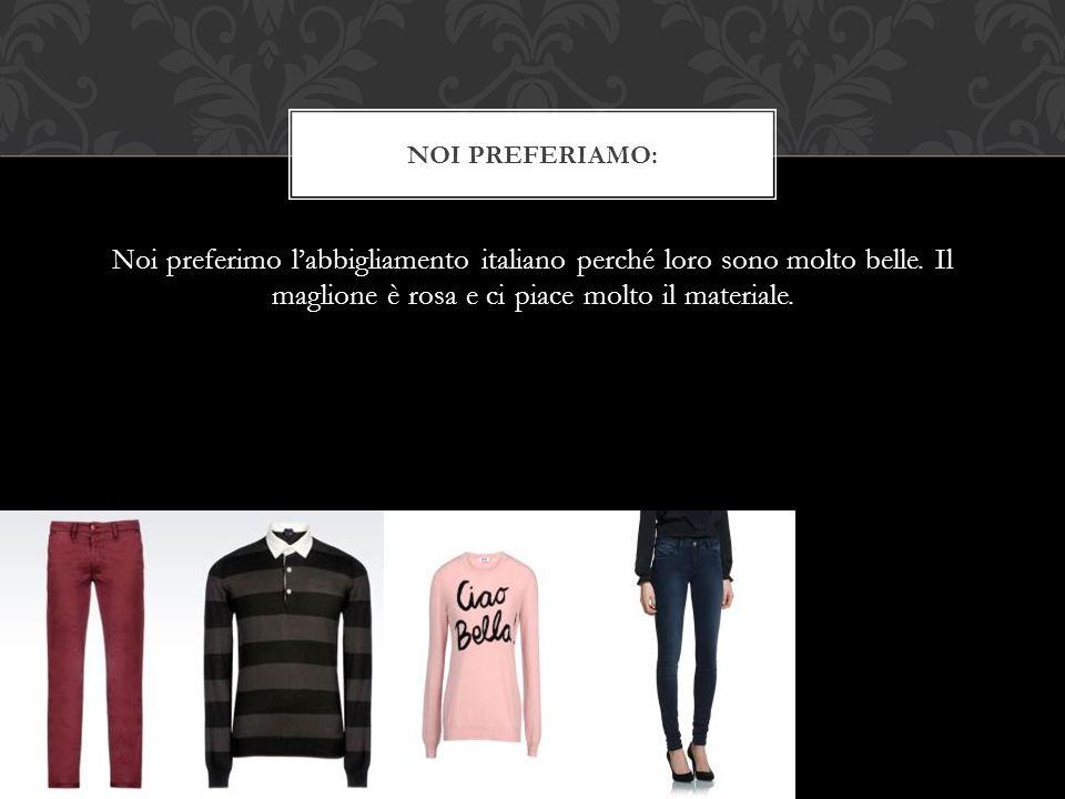 Noi preferimo l'abbigliamento italiano perché loro sono molto belle.