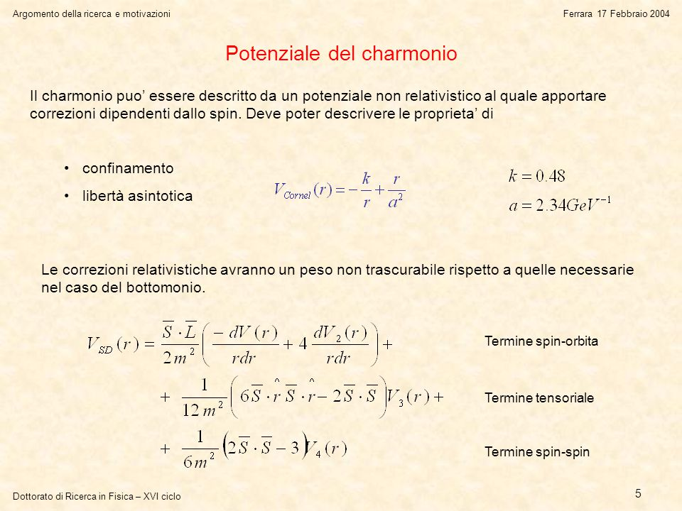 Dottorato di Ricerca in Fisica – XVI ciclo Argomento della ricerca e motivazioniFerrara 17 Febbraio 2004 5 Potenziale del charmonio Il charmonio puo' essere descritto da un potenziale non relativistico al quale apportare correzioni dipendenti dallo spin.