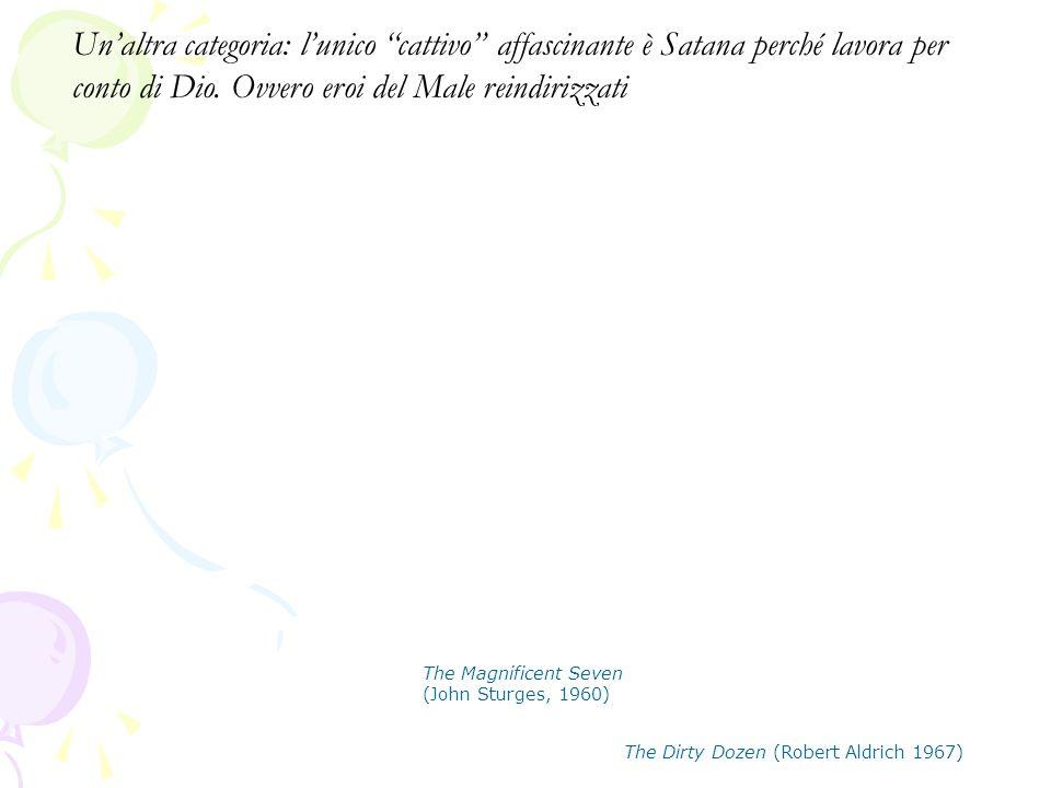 """The Magnificent Seven (John Sturges, 1960) The Dirty Dozen (Robert Aldrich 1967) Un'altra categoria: l'unico """"cattivo"""" affascinante è Satana perché la"""