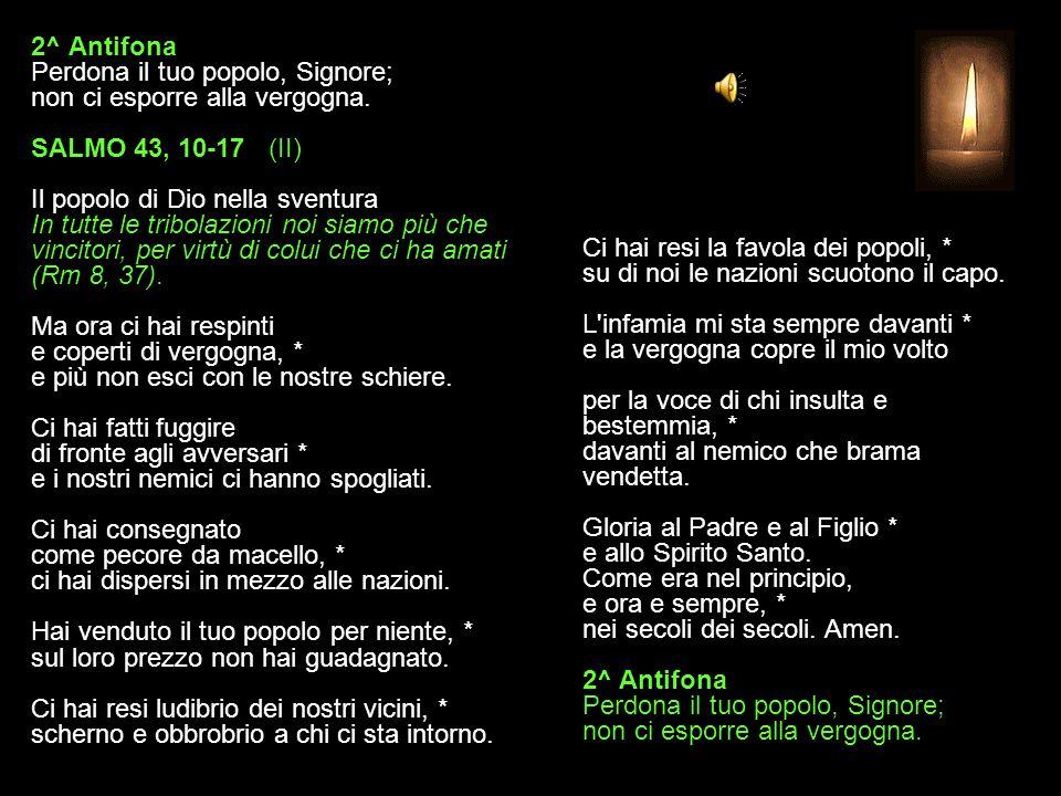 1^ Antifona Tu ci salvi, Signore: celebriamo il tuo nome per sempre. SALMO 43, 2-9 (I) Il popolo di Dio nella sventura In tutte le tribolazioni noi si