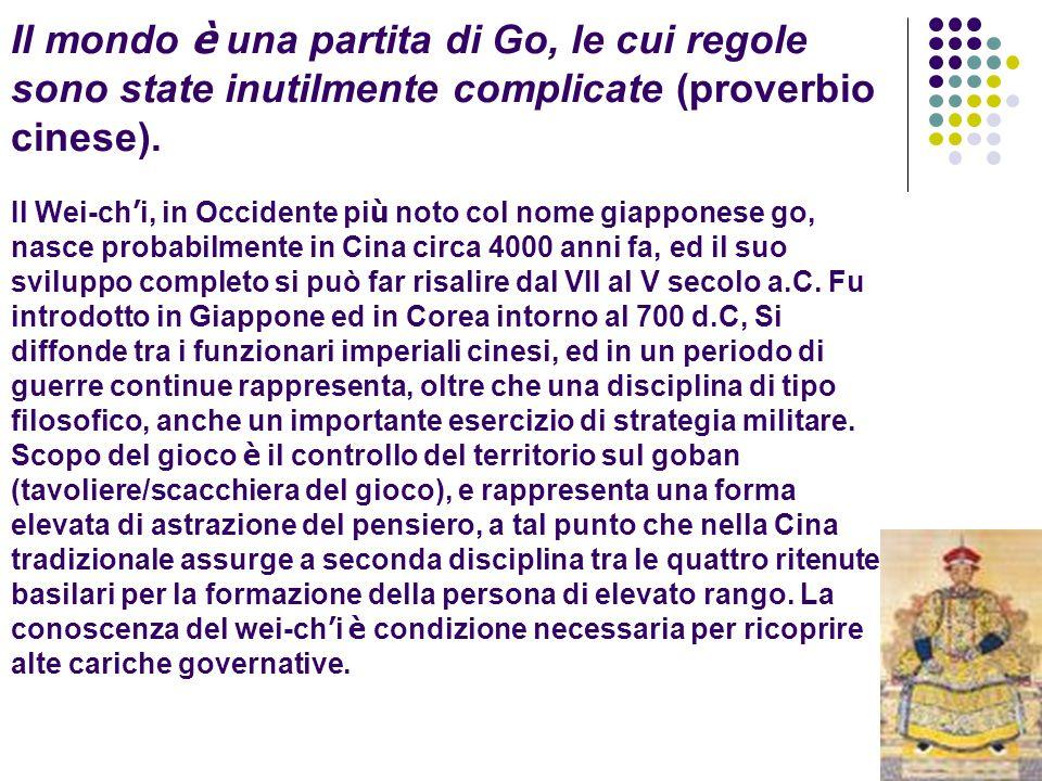 Il mondo è una partita di Go, le cui regole sono state inutilmente complicate (proverbio cinese). Il Wei-ch ' i, in Occidente pi ù noto col nome giapp