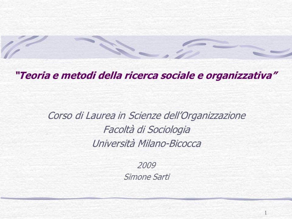1 Teoria e metodi della ricerca sociale e organizzativa Corso di Laurea in Scienze dell'Organizzazione Facoltà di Sociologia Università Milano-Bicocca 2009 Simone Sarti