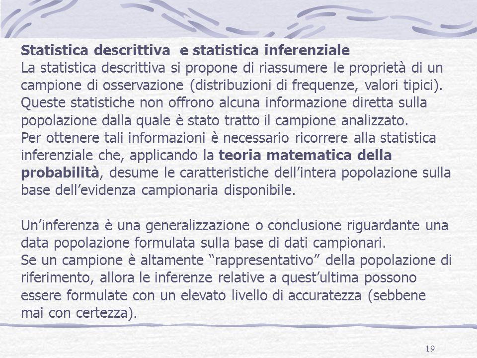 19 Statistica descrittiva e statistica inferenziale La statistica descrittiva si propone di riassumere le proprietà di un campione di osservazione (distribuzioni di frequenze, valori tipici).
