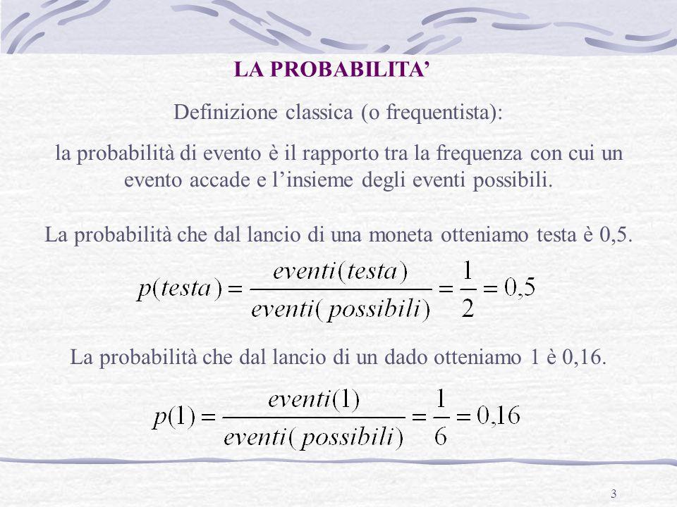 3 LA PROBABILITA' Definizione classica (o frequentista): la probabilità di evento è il rapporto tra la frequenza con cui un evento accade e l'insieme