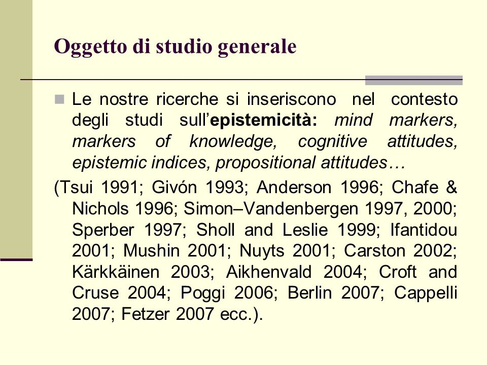 Oggetto di studio generale Le nostre ricerche si inseriscono nel contesto degli studi sull'epistemicità: mind markers, markers of knowledge, cognitive