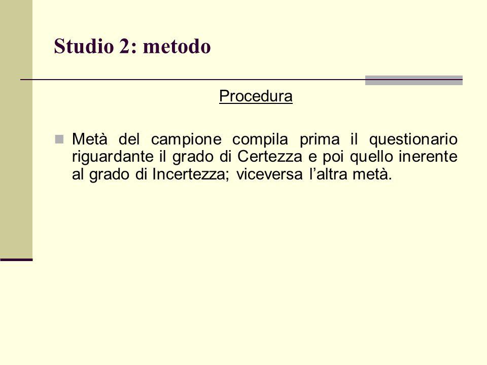 Studio 2: metodo Procedura Metà del campione compila prima il questionario riguardante il grado di Certezza e poi quello inerente al grado di Incertez