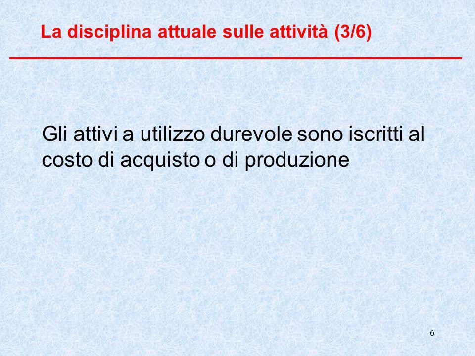 6 La disciplina attuale sulle attività (3/6) Gli attivi a utilizzo durevole sono iscritti al costo di acquisto o di produzione