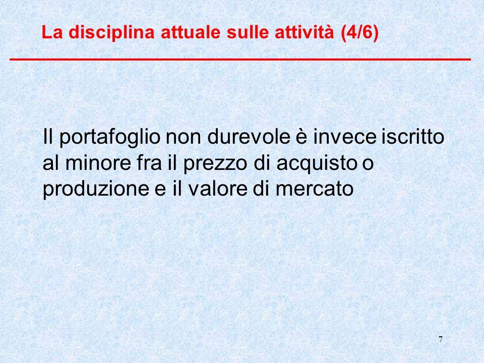 7 La disciplina attuale sulle attività (4/6) Il portafoglio non durevole è invece iscritto al minore fra il prezzo di acquisto o produzione e il valore di mercato