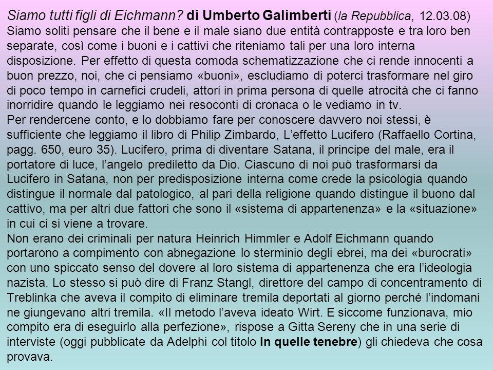 Siamo tutti figli di Eichmann? di Umberto Galimberti (la Repubblica, 12.03.08) Siamo soliti pensare che il bene e il male siano due entità contrappost