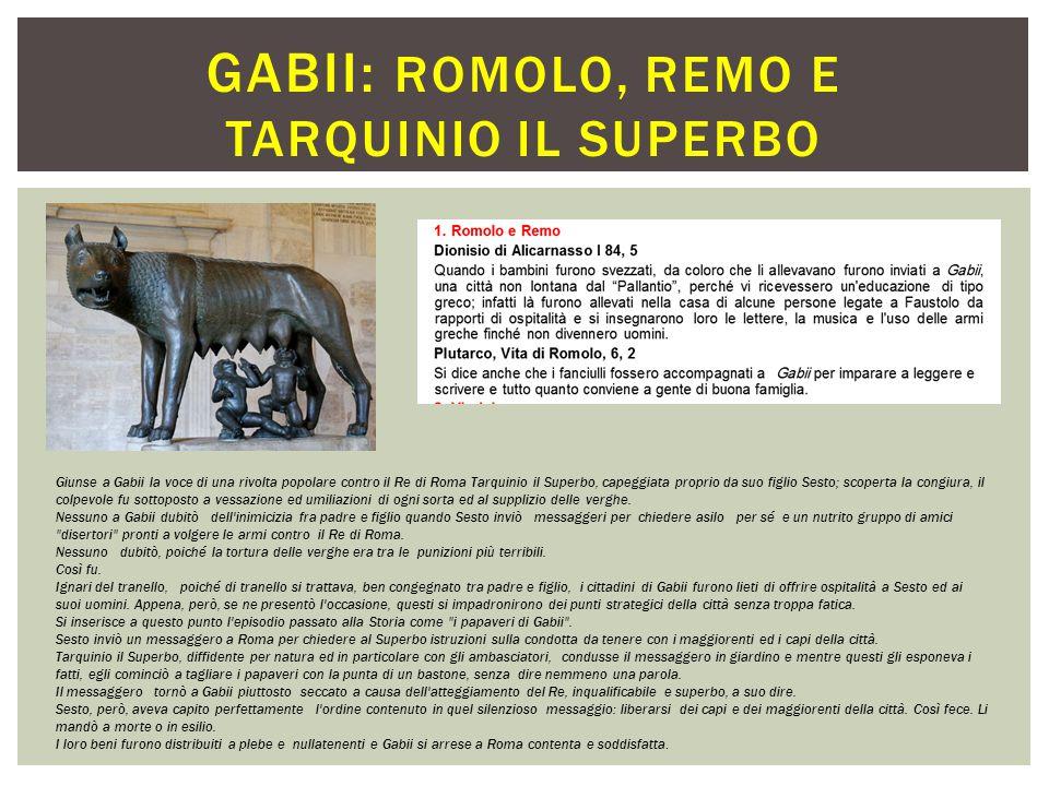 . GABII: ROMOLO, REMO E TARQUINIO IL SUPERBO Giunse a Gabii la voce di una rivolta popolare contro il Re di Roma Tarquinio il Superbo, capeggiata prop