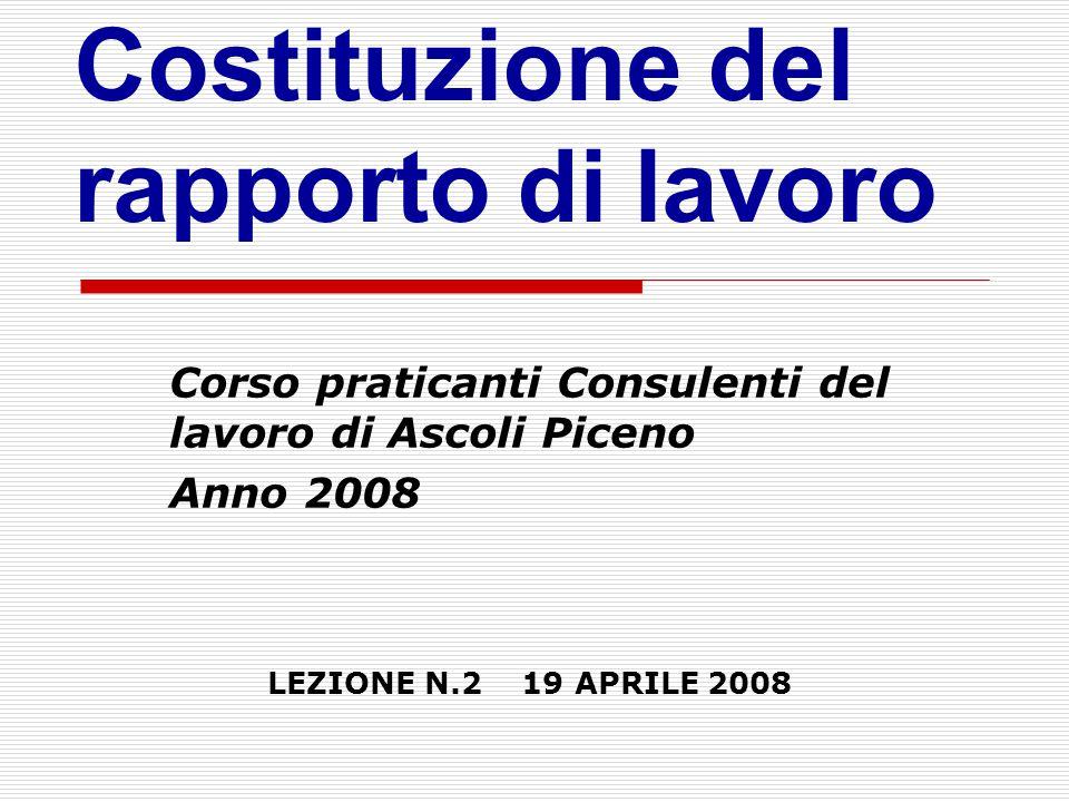 Corso praticanti Consulenti del lavoro di Ascoli Piceno Anno 2008 LEZIONE N.2 19 APRILE 2008 Costituzione del rapporto di lavoro