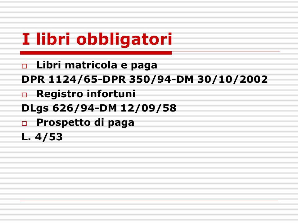 I libri obbligatori  Libri matricola e paga DPR 1124/65-DPR 350/94-DM 30/10/2002  Registro infortuni DLgs 626/94-DM 12/09/58  Prospetto di paga L.