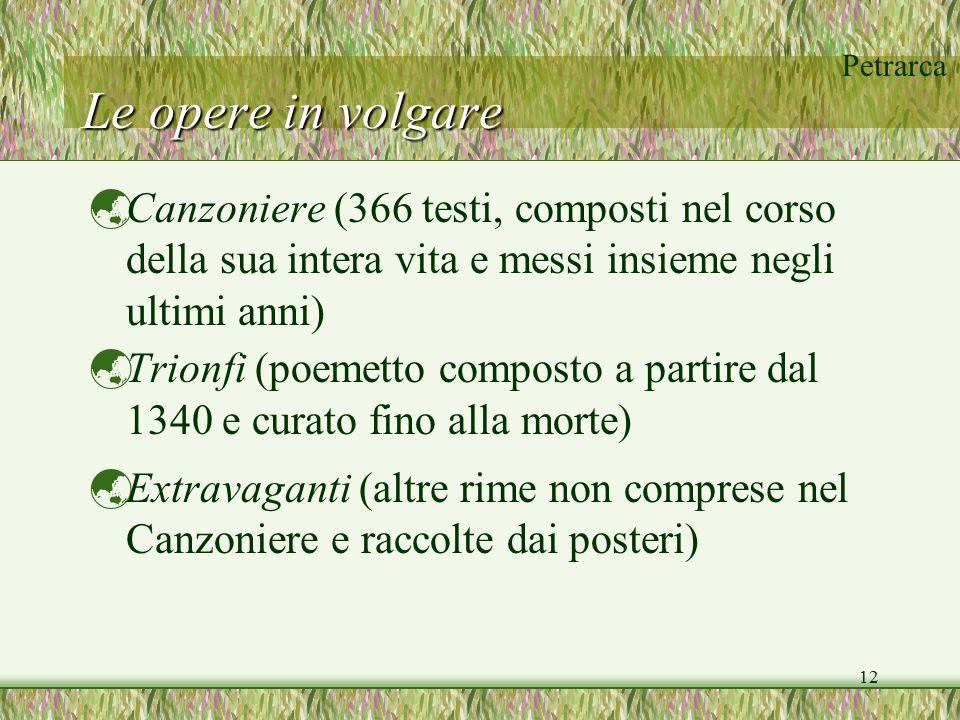 Petrarca 12 Le opere in volgare  Canzoniere (366 testi, composti nel corso della sua intera vita e messi insieme negli ultimi anni)  Trionfi (poemet