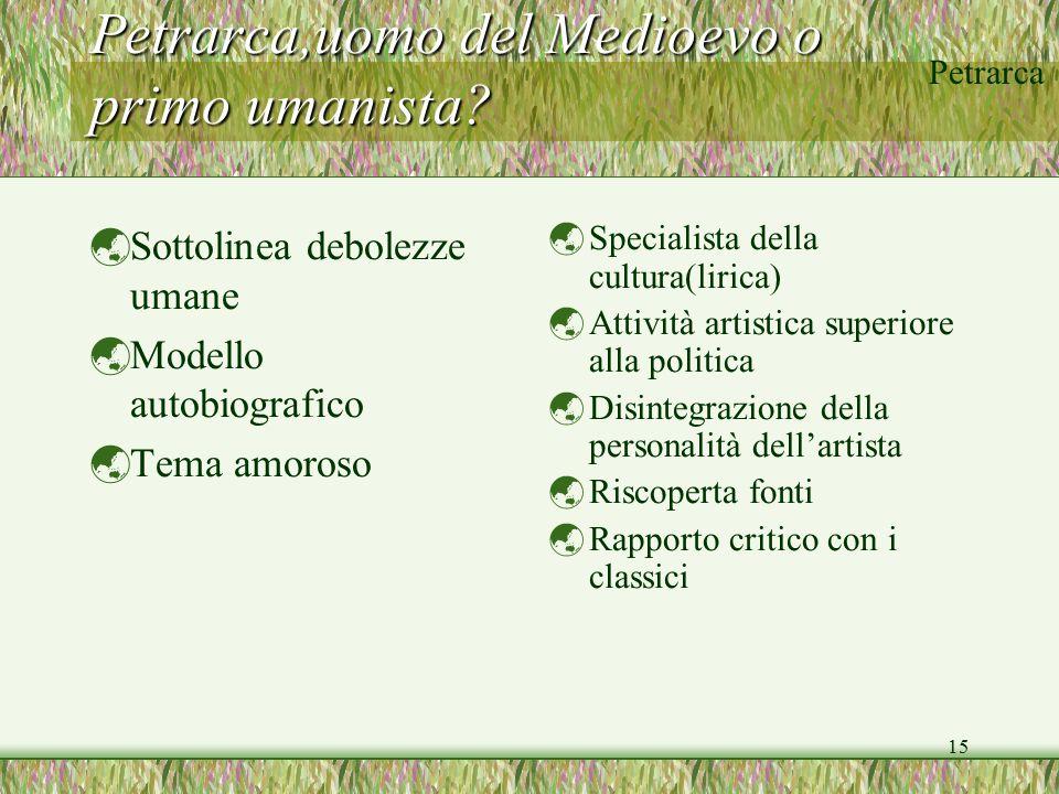 Petrarca 15 Petrarca,uomo del Medioevo o primo umanista?  Sottolinea debolezze umane  Modello autobiografico  Tema amoroso  Specialista della cult