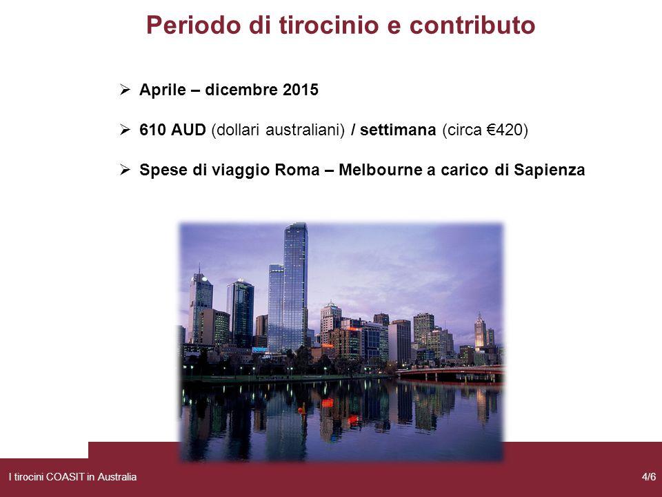 Periodo di tirocinio e contributo  Aprile – dicembre 2015  610 AUD (dollari australiani) / settimana (circa €420)  Spese di viaggio Roma – Melbourne a carico di Sapienza I tirocini COASIT in Australia4/6