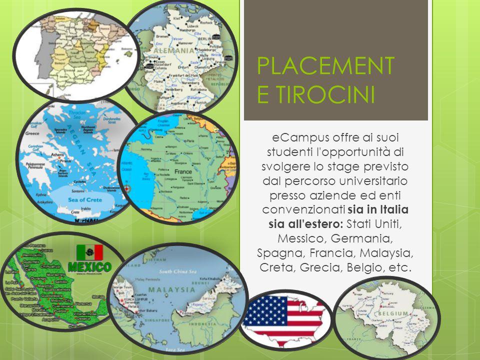 PLACEMENT E TIROCINI eCampus offre ai suoi studenti l opportunità di svolgere lo stage previsto dal percorso universitario presso aziende ed enti convenzionati sia in Italia sia all estero: Stati Uniti, Messico, Germania, Spagna, Francia, Malaysia, Creta, Grecia, Belgio, etc.