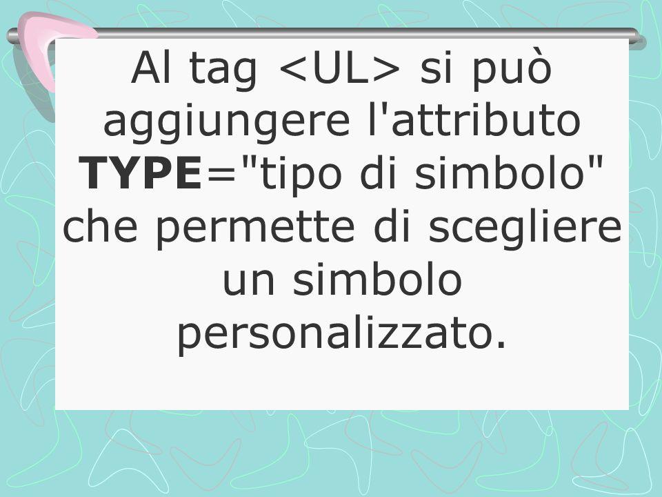 Al tag si può aggiungere l attributo TYPE= tipo di simbolo che permette di scegliere un simbolo personalizzato.