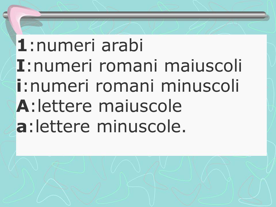 1:numeri arabi I:numeri romani maiuscoli i:numeri romani minuscoli A:lettere maiuscole a:lettere minuscole.