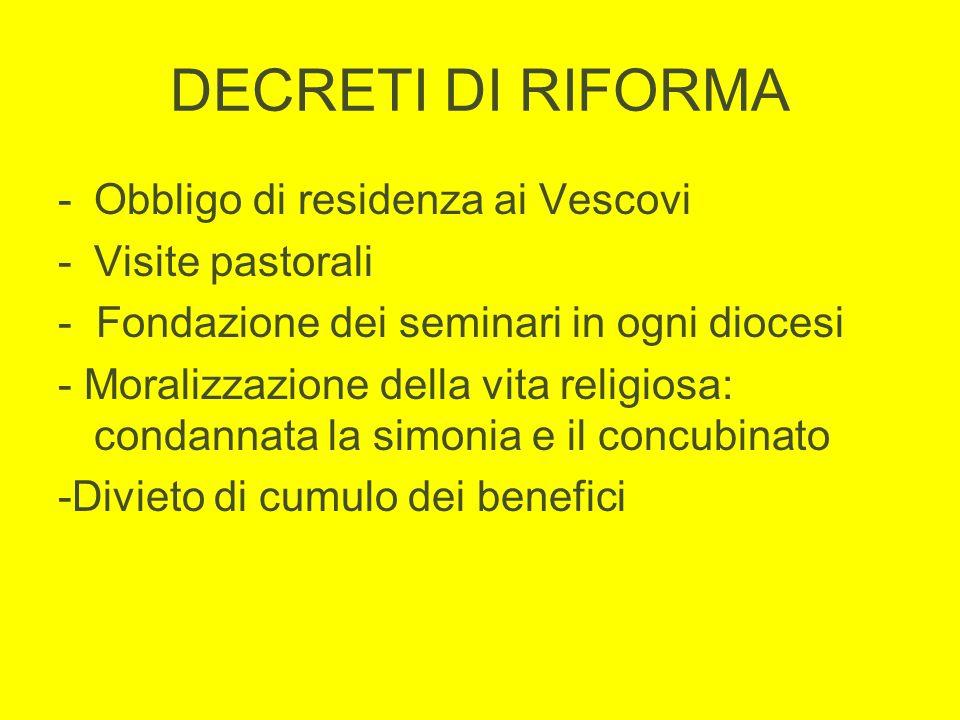 DECRETI DI RIFORMA -Obbligo di residenza ai Vescovi -Visite pastorali - Fondazione dei seminari in ogni diocesi - Moralizzazione della vita religiosa: