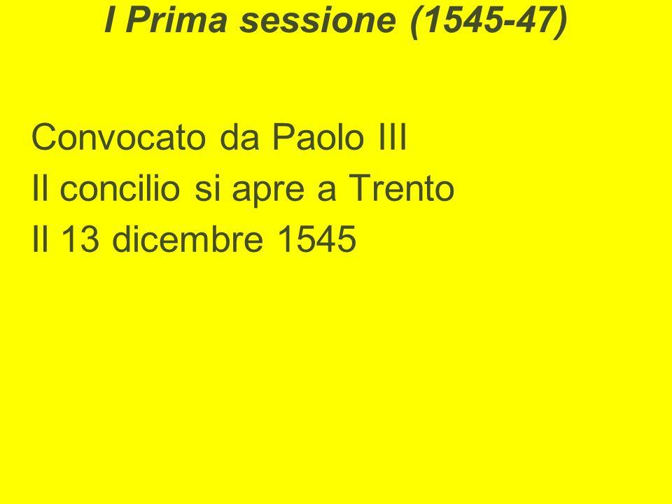 I Prima sessione (1545-47) Convocato da Paolo III Il concilio si apre a Trento Il 13 dicembre 1545