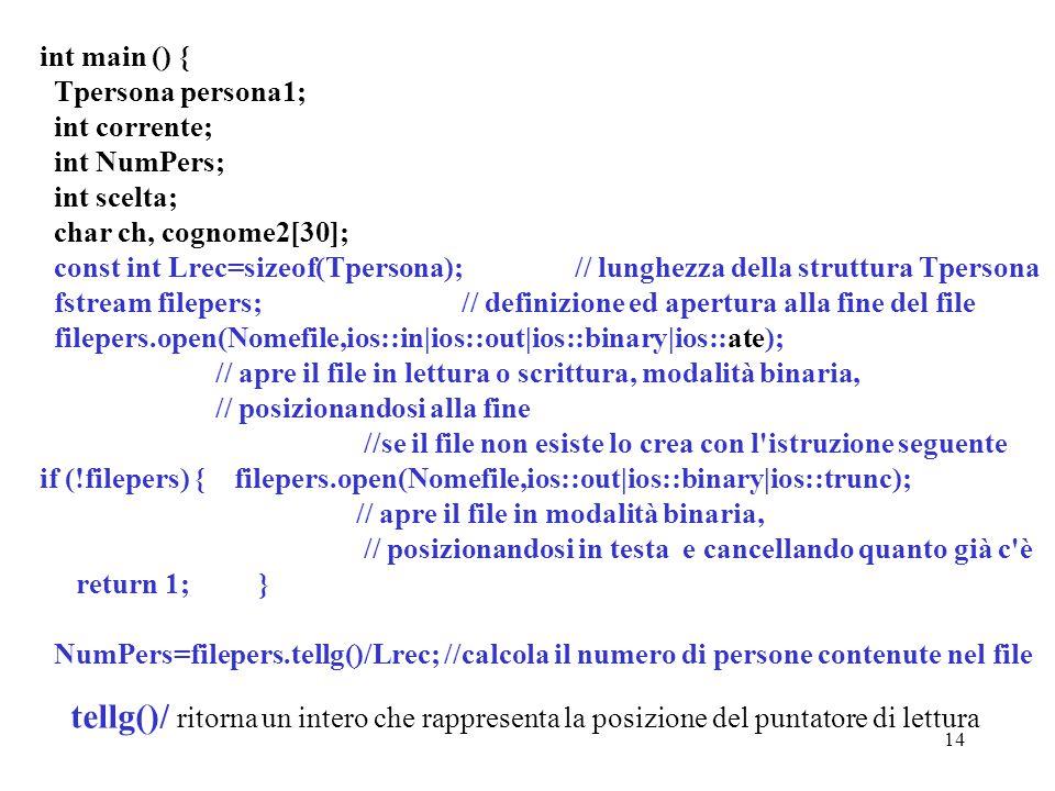 14 int main () { Tpersona persona1; int corrente; int NumPers; int scelta; char ch, cognome2[30]; const int Lrec=sizeof(Tpersona); // lunghezza della struttura Tpersona fstream filepers; // definizione ed apertura alla fine del file filepers.open(Nomefile,ios::in|ios::out|ios::binary|ios::ate); // apre il file in lettura o scrittura, modalità binaria, // posizionandosi alla fine //se il file non esiste lo crea con l istruzione seguente if (!filepers) { filepers.open(Nomefile,ios::out|ios::binary|ios::trunc); // apre il file in modalità binaria, // posizionandosi in testa e cancellando quanto già c è return 1; } NumPers=filepers.tellg()/Lrec; //calcola il numero di persone contenute nel file tellg()/ ritorna un intero che rappresenta la posizione del puntatore di lettura
