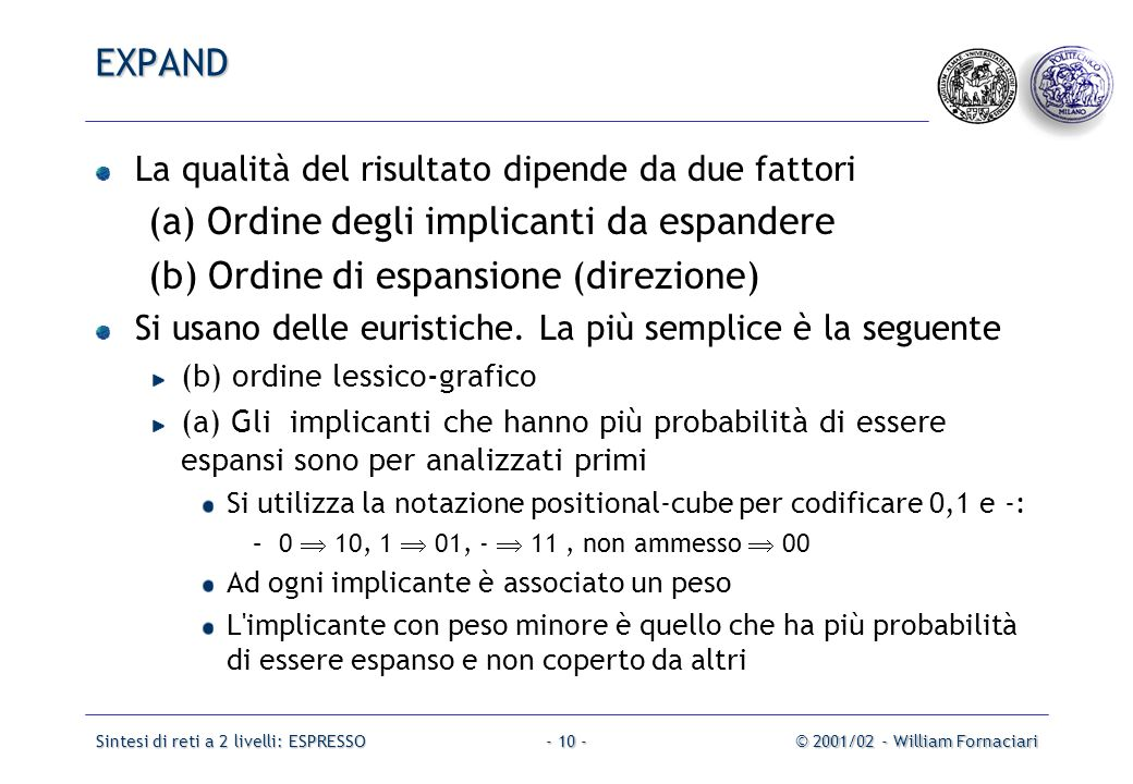 Sintesi di reti a 2 livelli: ESPRESSO© 2001/02 - William Fornaciari- 10 - La qualità del risultato dipende da due fattori (a) Ordine degli implicanti da espandere (b) Ordine di espansione (direzione) Si usano delle euristiche.