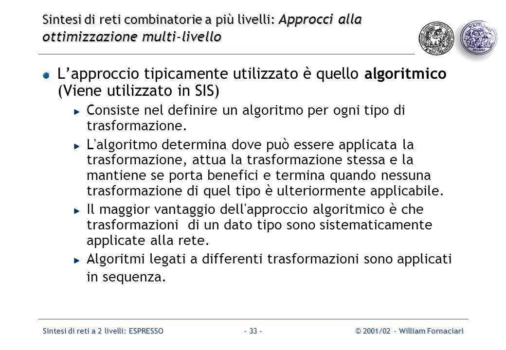 Sintesi di reti a 2 livelli: ESPRESSO© 2001/02 - William Fornaciari- 33 - L'approccio tipicamente utilizzato è quello algoritmico (Viene utilizzato in SIS) Consiste nel definire un algoritmo per ogni tipo di trasformazione.