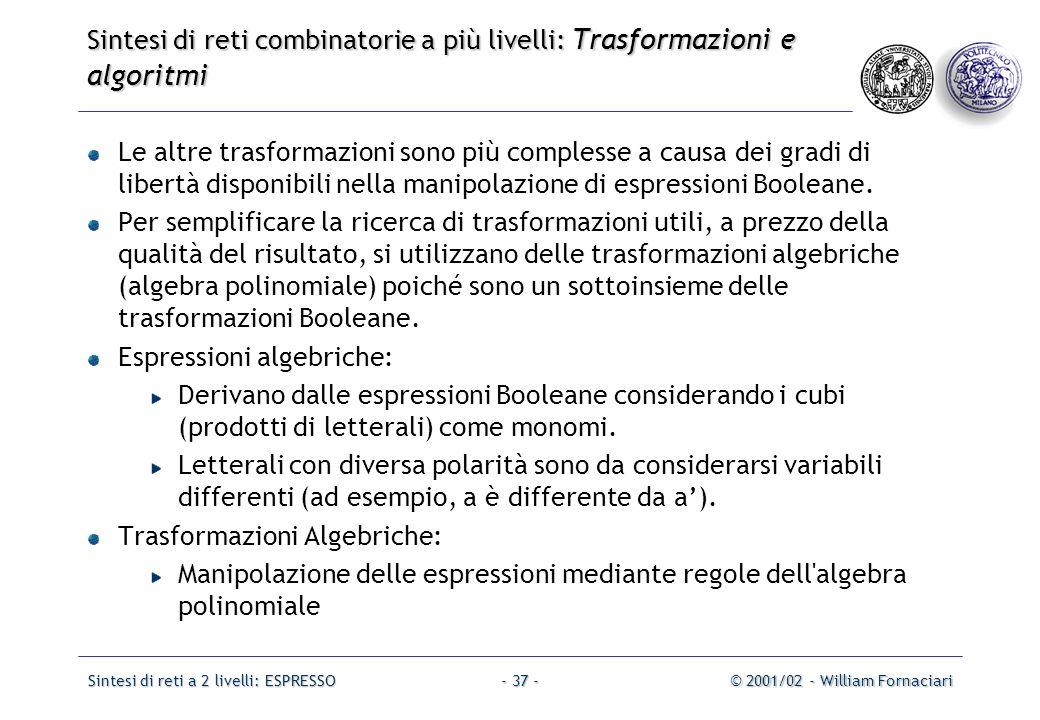Sintesi di reti a 2 livelli: ESPRESSO© 2001/02 - William Fornaciari- 37 - Le altre trasformazioni sono più complesse a causa dei gradi di libertà disponibili nella manipolazione di espressioni Booleane.