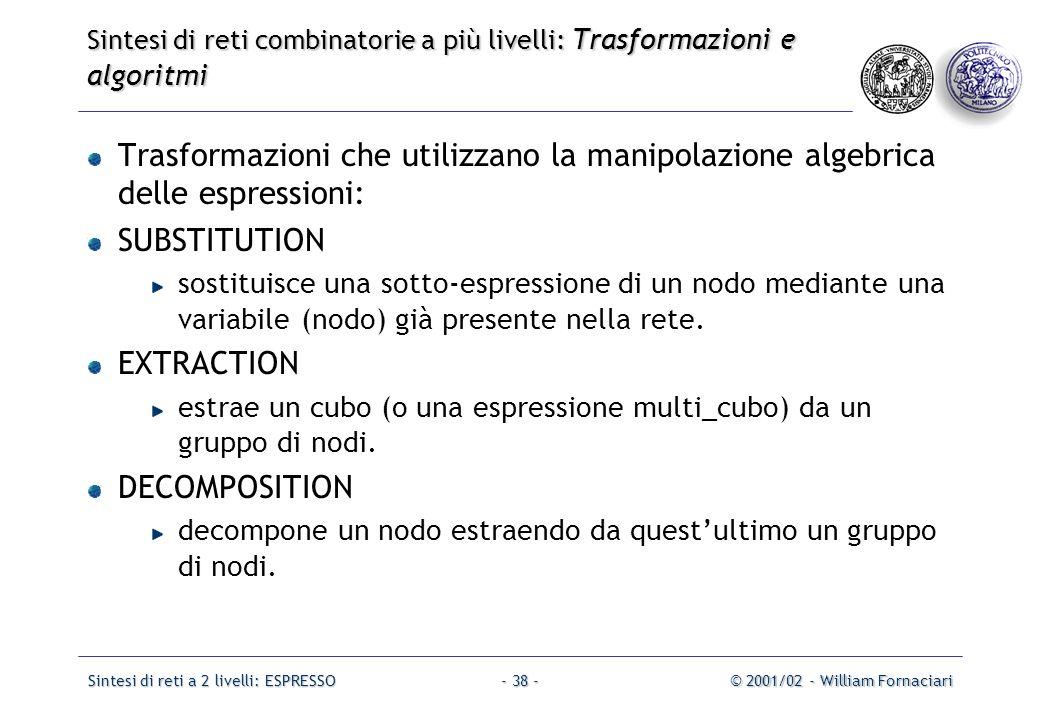 Sintesi di reti a 2 livelli: ESPRESSO© 2001/02 - William Fornaciari- 38 - Trasformazioni che utilizzano la manipolazione algebrica delle espressioni: SUBSTITUTION sostituisce una sotto-espressione di un nodo mediante una variabile (nodo) già presente nella rete.