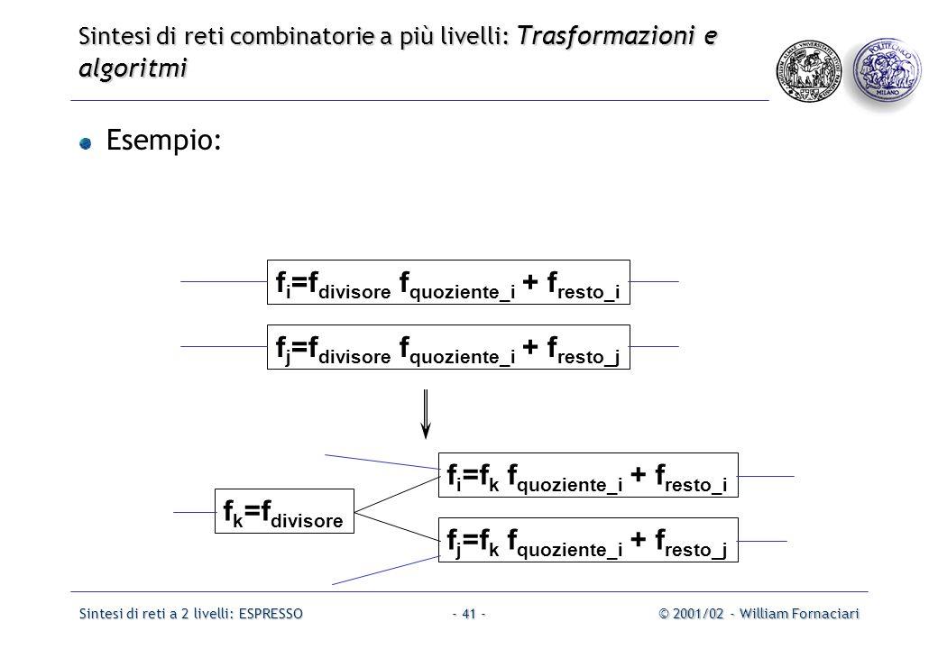 Sintesi di reti a 2 livelli: ESPRESSO© 2001/02 - William Fornaciari- 41 - Esempio: f i =f divisore f quoziente_i + f resto_i f j =f divisore f quoziente_i + f resto_j f i =f k f quoziente_i + f resto_i f j =f k f quoziente_i + f resto_j f k =f divisore Sintesi di reti combinatorie a più livelli: Trasformazioni e algoritmi