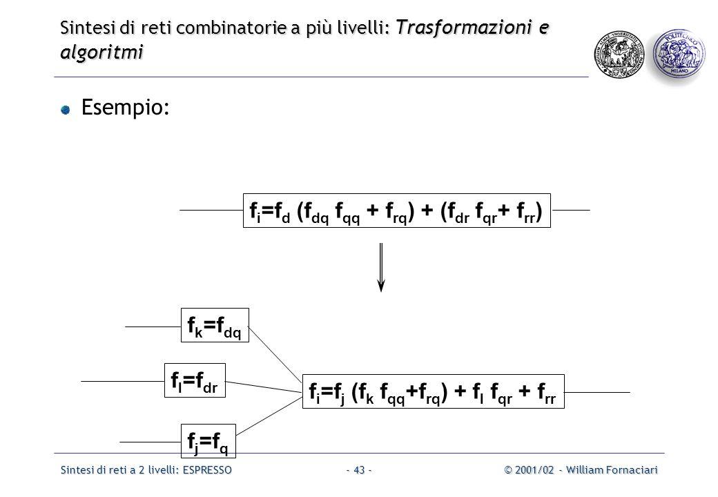 Sintesi di reti a 2 livelli: ESPRESSO© 2001/02 - William Fornaciari- 43 - Esempio: f i =f d (f dq f qq + f rq ) + (f dr f qr + f rr ) f j =f q f i =f j (f k f qq +f rq ) + f l f qr + f rr f l =f dr f k =f dq Sintesi di reti combinatorie a più livelli: Trasformazioni e algoritmi