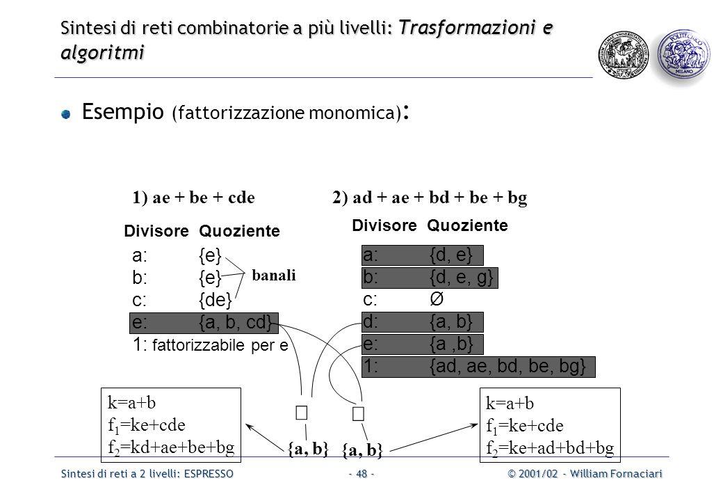 Sintesi di reti a 2 livelli: ESPRESSO© 2001/02 - William Fornaciari- 48 - Esempio (fattorizzazione monomica) : 1) ae + be + cde2) ad + ae + bd + be + bg a:{d, e} b:{d, e, g} c:Ø d:{a, b} e:{a,b} 1:{ad, ae, bd, be, bg} a:{e} b:{e} c:{de} e:{a, b, cd} 1: fattorizzabile per e {a, b} k=a+b f 1 =ke+cde f 2 =ke+ad+bd+bg k=a+b f 1 =ke+cde f 2 =kd+ae+be+bg banali Divisore Quoziente   Sintesi di reti combinatorie a più livelli: Trasformazioni e algoritmi Divisore Quoziente