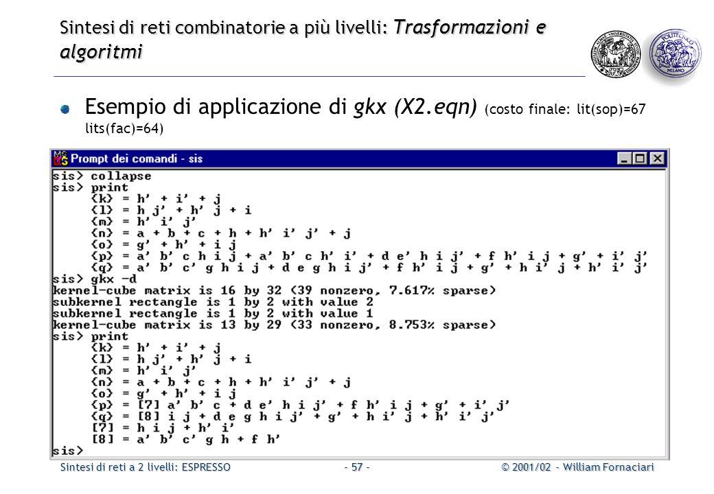 Sintesi di reti a 2 livelli: ESPRESSO© 2001/02 - William Fornaciari- 57 - Sintesi di reti combinatorie a più livelli: Trasformazioni e algoritmi Esempio di applicazione di gkx (X2.eqn) (costo finale: lit(sop)=67 lits(fac)=64)