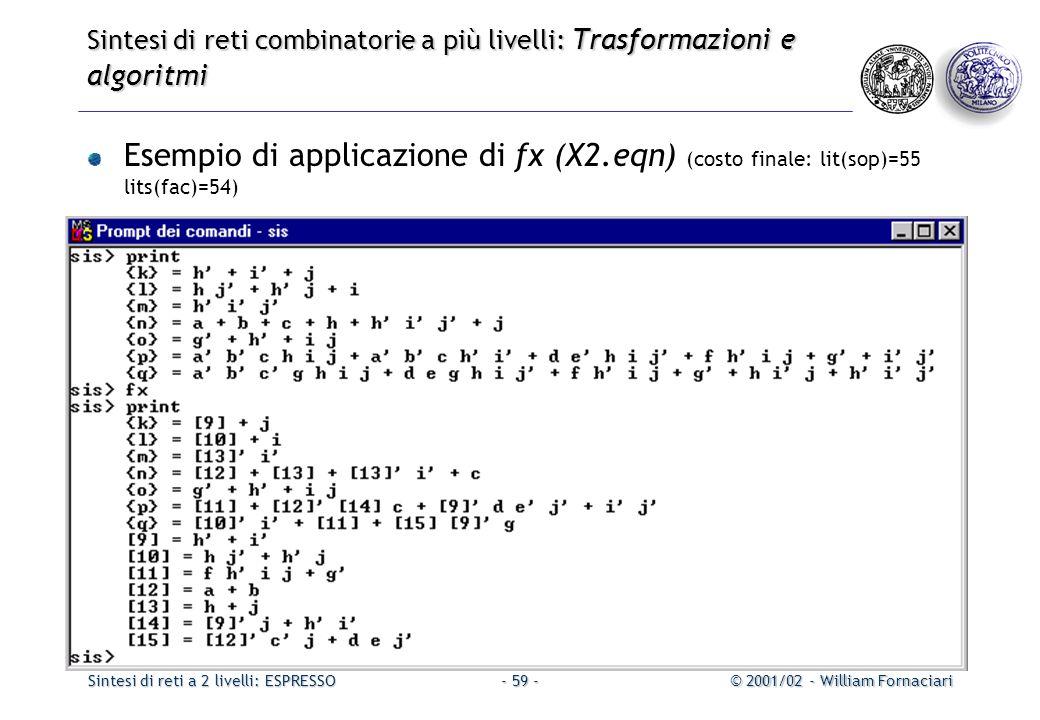 Sintesi di reti a 2 livelli: ESPRESSO© 2001/02 - William Fornaciari- 59 - Sintesi di reti combinatorie a più livelli: Trasformazioni e algoritmi Esempio di applicazione di fx (X2.eqn) (costo finale: lit(sop)=55 lits(fac)=54)