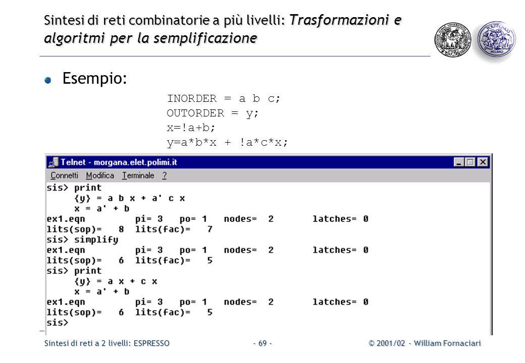 Sintesi di reti a 2 livelli: ESPRESSO© 2001/02 - William Fornaciari- 69 - Sintesi di reti combinatorie a più livelli: Trasformazioni e algoritmi per la semplificazione Esempio: INORDER = a b c; OUTORDER = y; x=!a+b; y=a*b*x + !a*c*x;