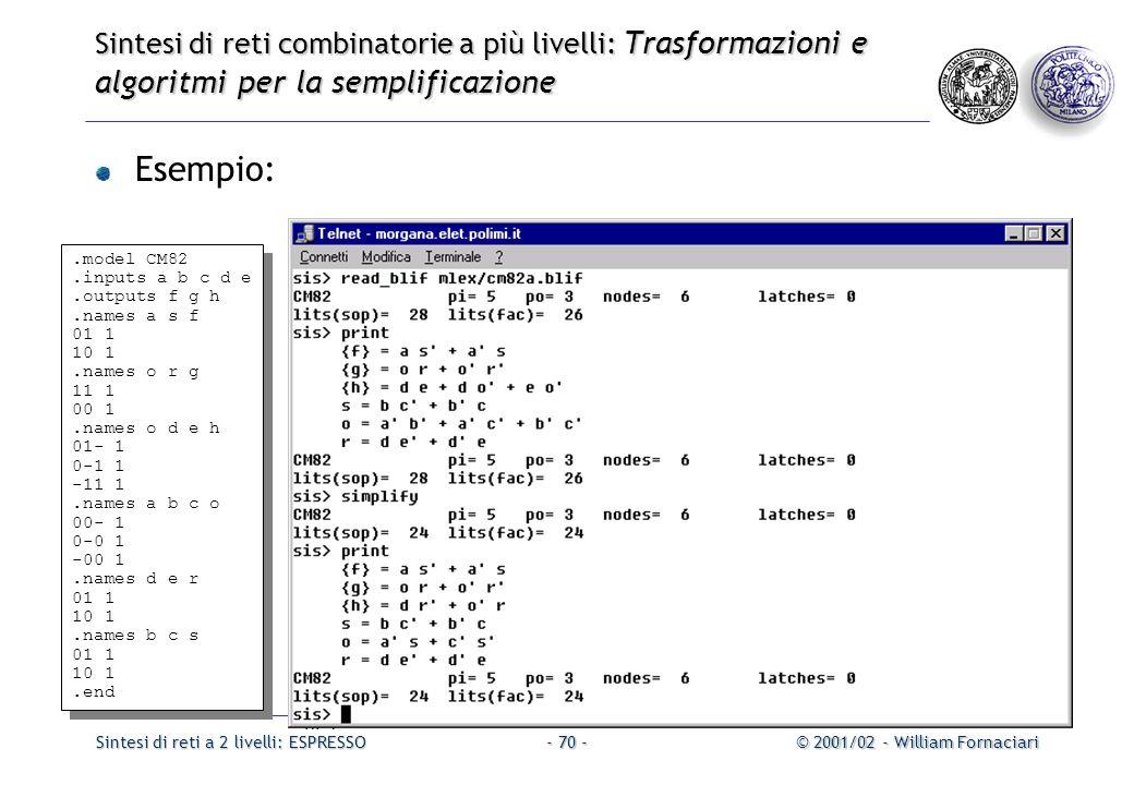 Sintesi di reti a 2 livelli: ESPRESSO© 2001/02 - William Fornaciari- 70 - Sintesi di reti combinatorie a più livelli: Trasformazioni e algoritmi per la semplificazione Esempio:.model CM82.inputs a b c d e.outputs f g h.names a s f 01 1 10 1.names o r g 11 1 00 1.names o d e h 01- 1 0-1 1 -11 1.names a b c o 00- 1 0-0 1 -00 1.names d e r 01 1 10 1.names b c s 01 1 10 1.end.model CM82.inputs a b c d e.outputs f g h.names a s f 01 1 10 1.names o r g 11 1 00 1.names o d e h 01- 1 0-1 1 -11 1.names a b c o 00- 1 0-0 1 -00 1.names d e r 01 1 10 1.names b c s 01 1 10 1.end